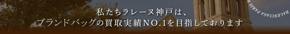 私たちラレーヌ神戸は、ブランドバッグ・財布の買取実績NO.1を目指しております