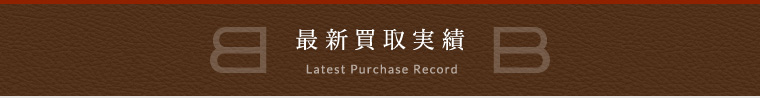 最新買取実績 LATEST PURCHASE RECORD